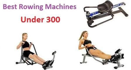 Top 15 Best Rowing Machines Under 300 in 2018
